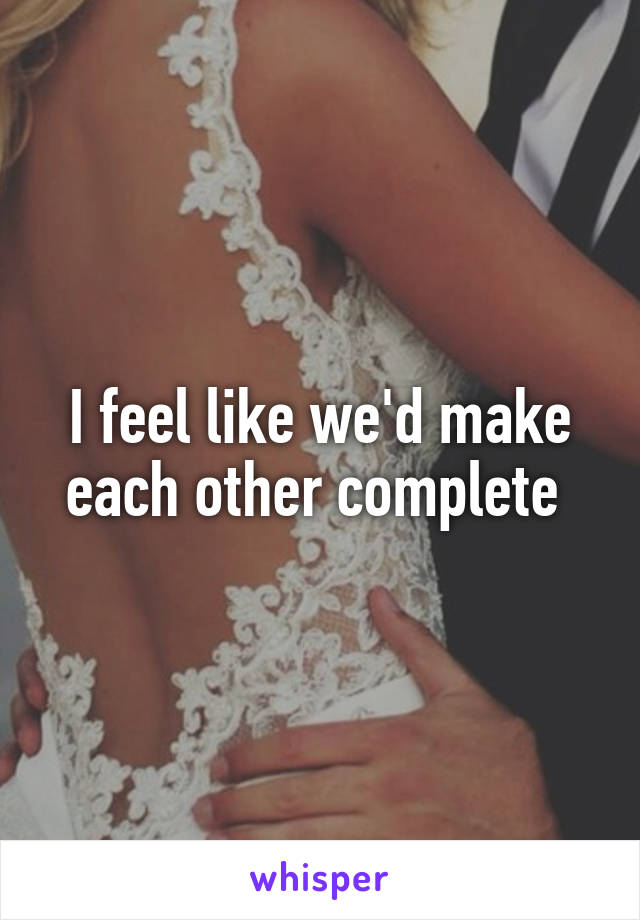 I feel like we'd make each other complete