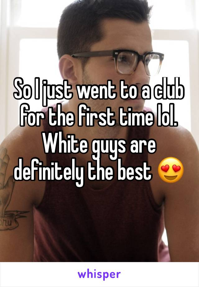 So I just went to a club for the first time lol. White guys are definitely the best 😍