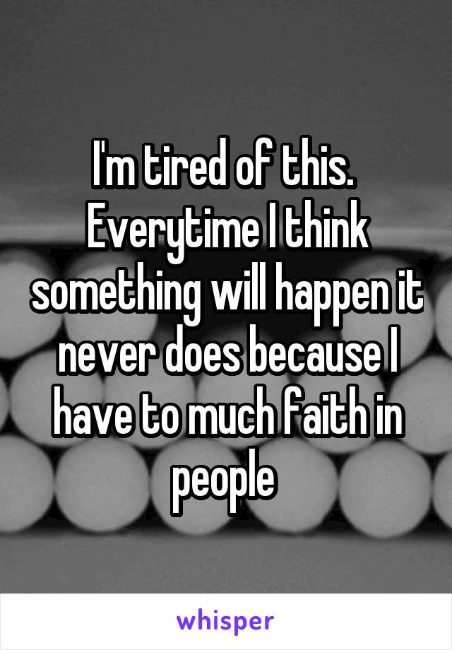 I'm tired of this.  Everytime I think something will happen it never does because I have to much faith in people