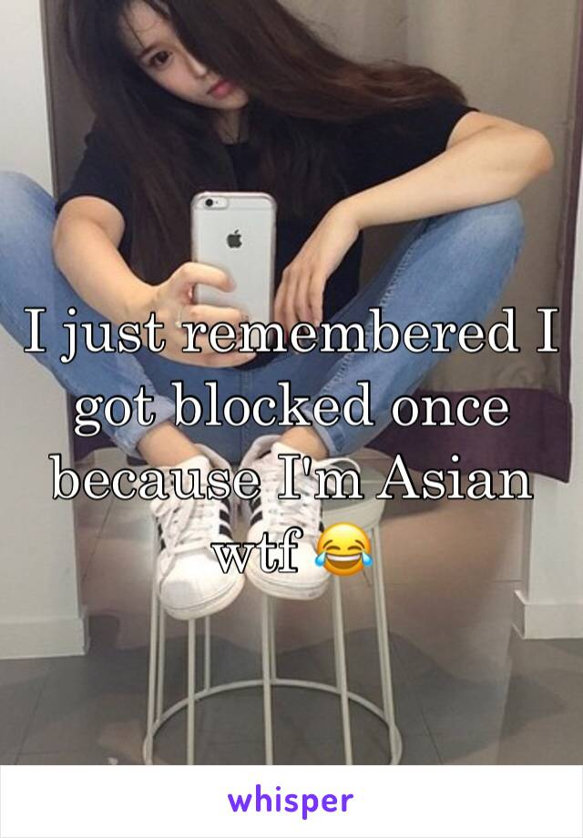 I just remembered I got blocked once because I'm Asian wtf 😂