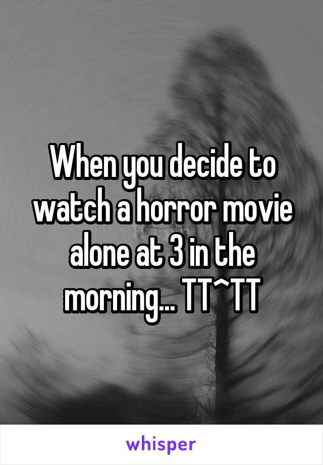 When you decide to watch a horror movie alone at 3 in the morning... TT^TT