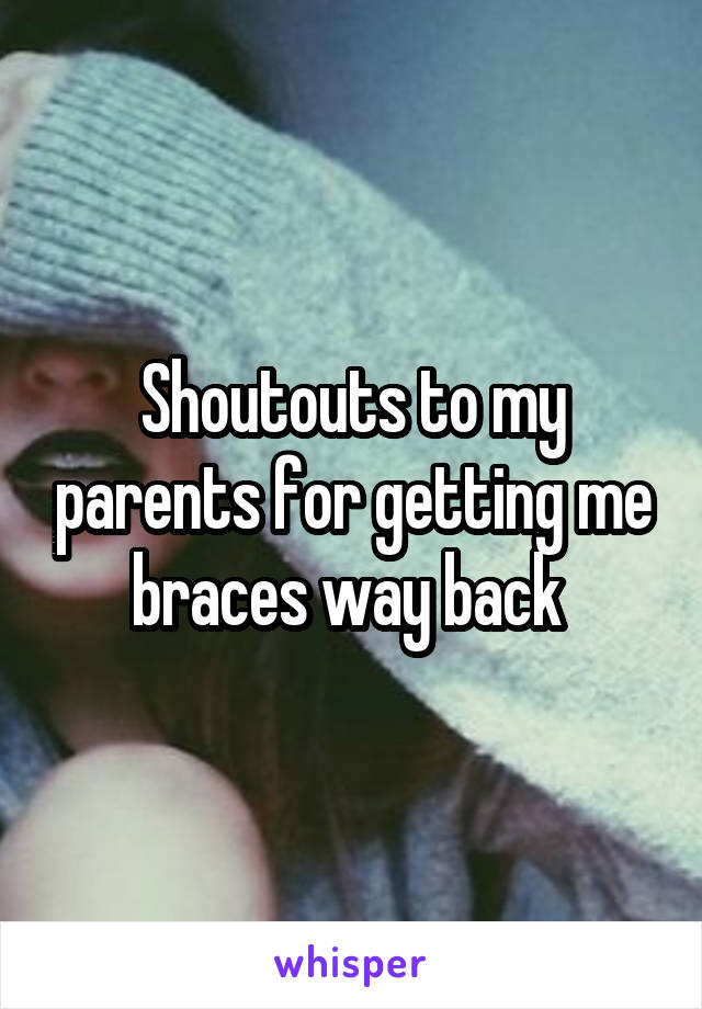 Shoutouts to my parents for getting me braces way back