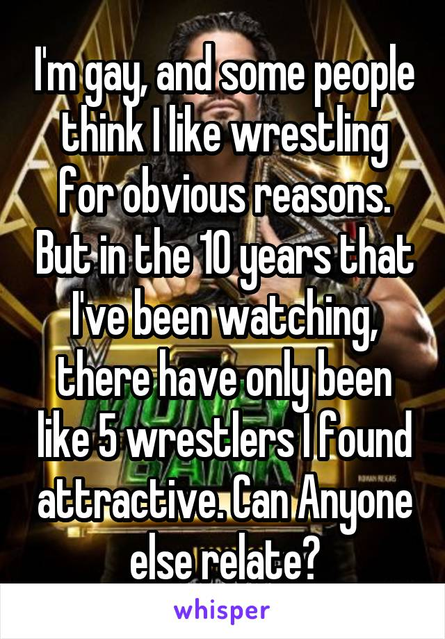 I'm gay, and some people think I like wrestling for obvious reasons. But in the 10 years that I've been watching, there have only been like 5 wrestlers I found attractive. Can Anyone else relate?