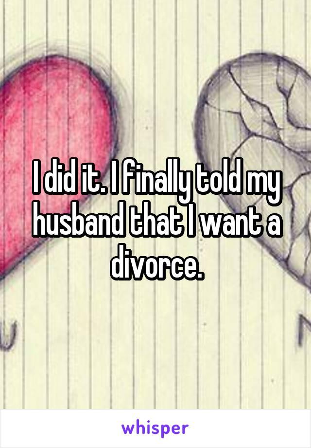 I did it. I finally told my husband that I want a divorce.