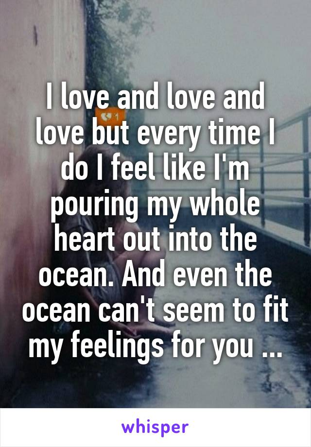 I love and love and love but every time I do I feel like I'm pouring my whole heart out into the ocean. And even the ocean can't seem to fit my feelings for you ...