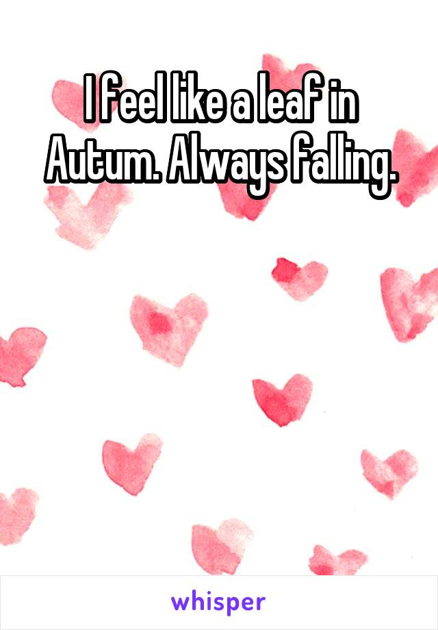 I feel like a leaf in Autum. Always falling.