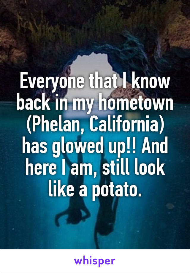 Everyone that I know back in my hometown (Phelan, California) has glowed up!! And here I am, still look like a potato.