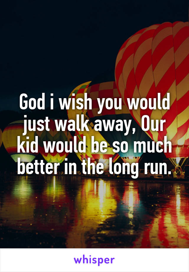 God i wish you would just walk away, Our kid would be so much better in the long run.