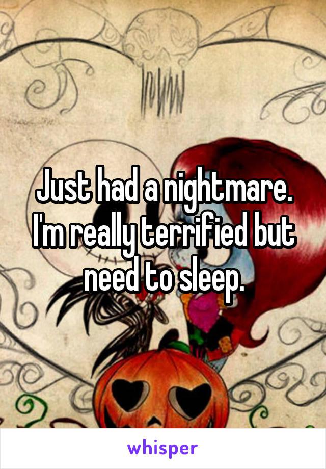 Just had a nightmare. I'm really terrified but need to sleep.