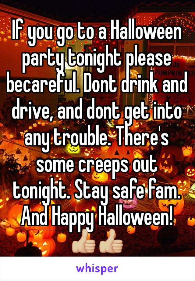 If you go to a Halloween party tonight please becareful. Dont drink and drive, and dont get into any trouble. There's some creeps out tonight. Stay safe fam. And Happy Halloween! 👍🏼👍🏼