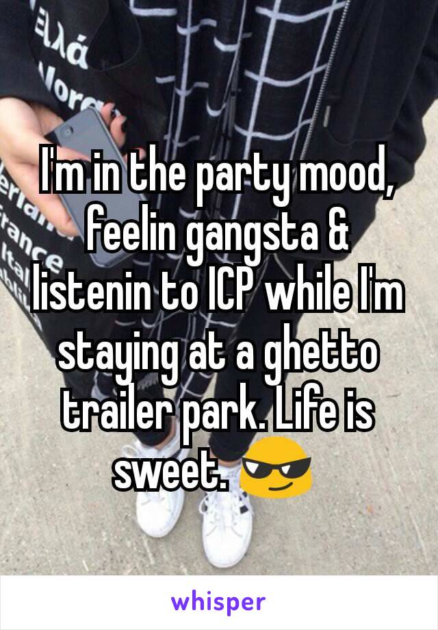 I'm in the party mood, feelin gangsta & listenin to ICP while I'm staying at a ghetto trailer park. Life is sweet. 😎