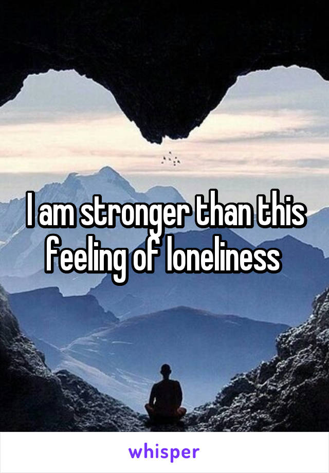 I am stronger than this feeling of loneliness