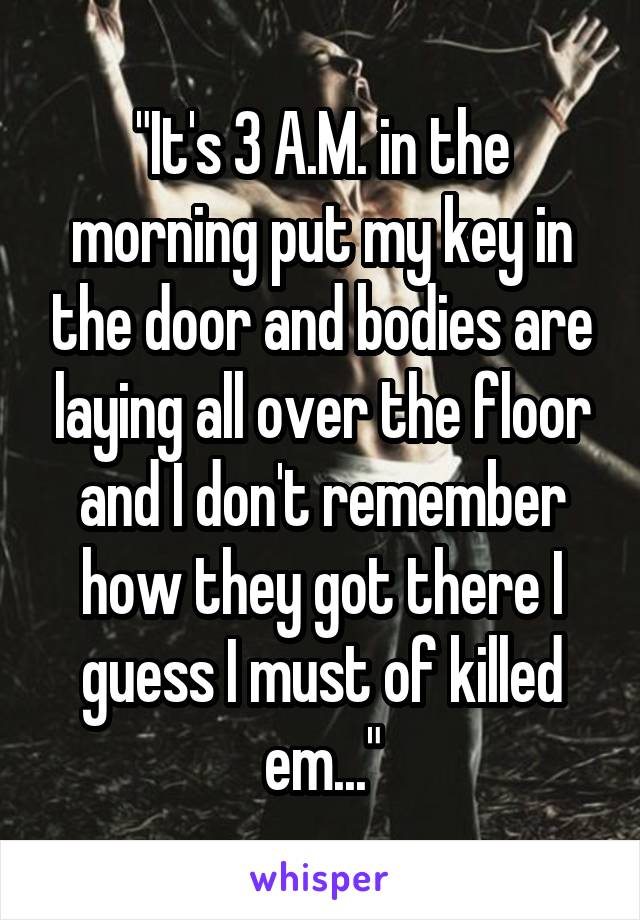 """""""It's 3 A.M. in the morning put my key in the door and bodies are laying all over the floor and I don't remember how they got there I guess I must of killed em..."""""""