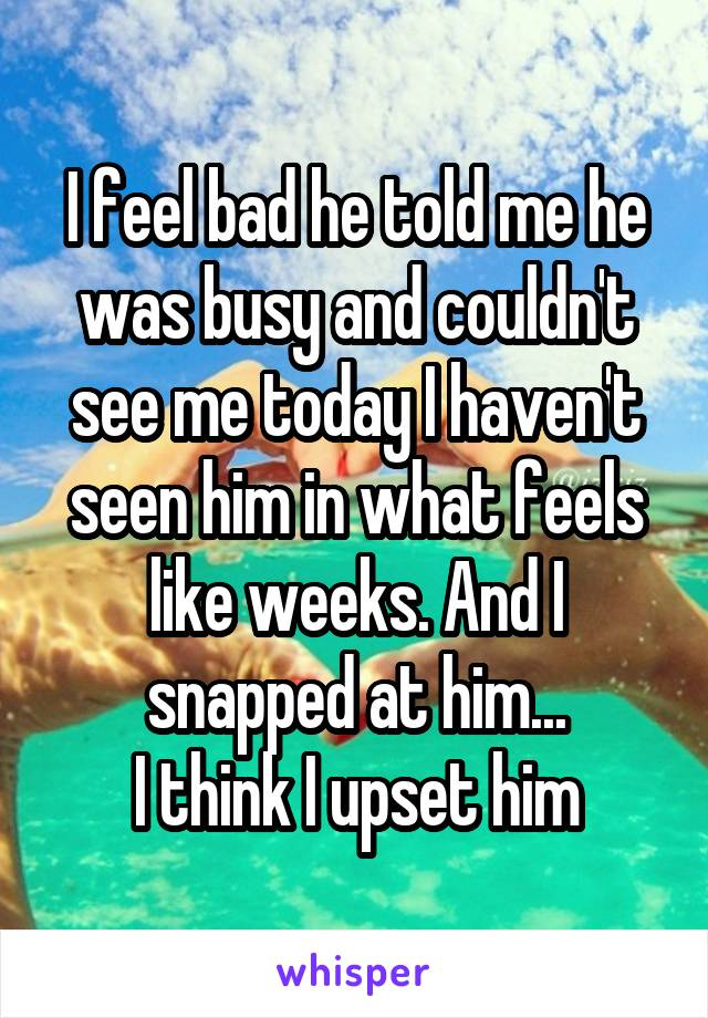 I feel bad he told me he was busy and couldn't see me today I haven't seen him in what feels like weeks. And I snapped at him... I think I upset him
