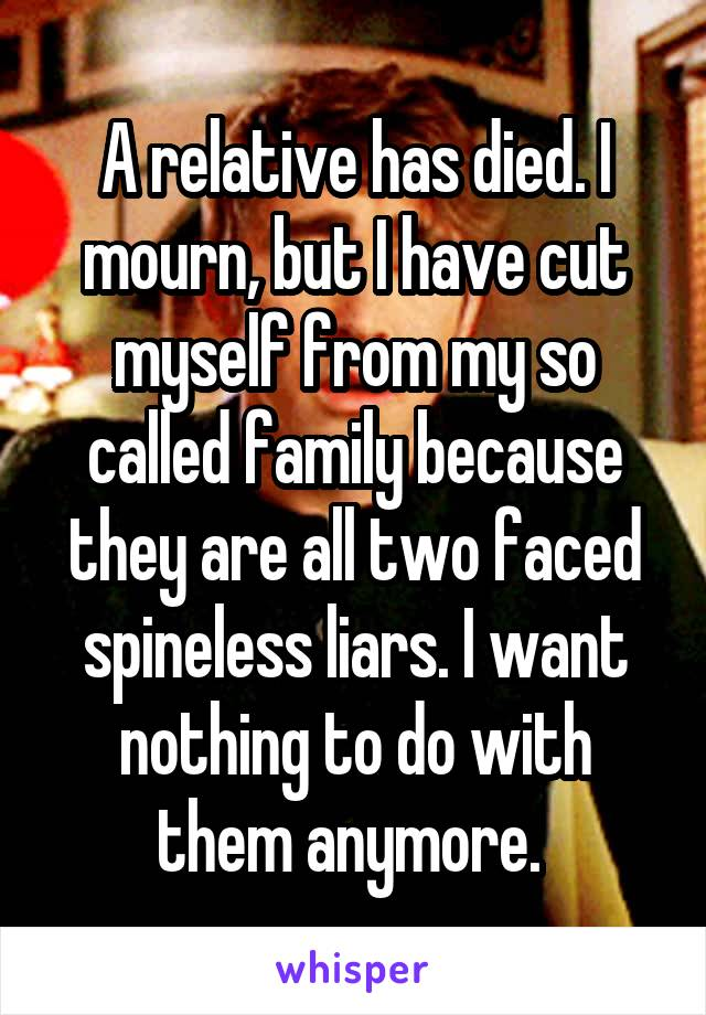 A relative has died. I mourn, but I have cut myself from my so called family because they are all two faced spineless liars. I want nothing to do with them anymore.