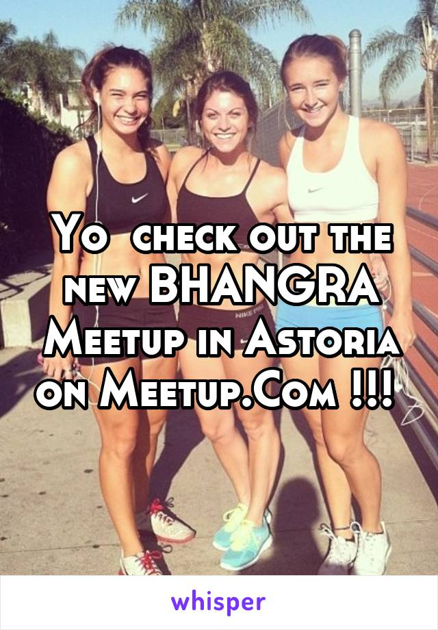 Yo  check out the new BHANGRA Meetup in Astoria on Meetup.Com !!!