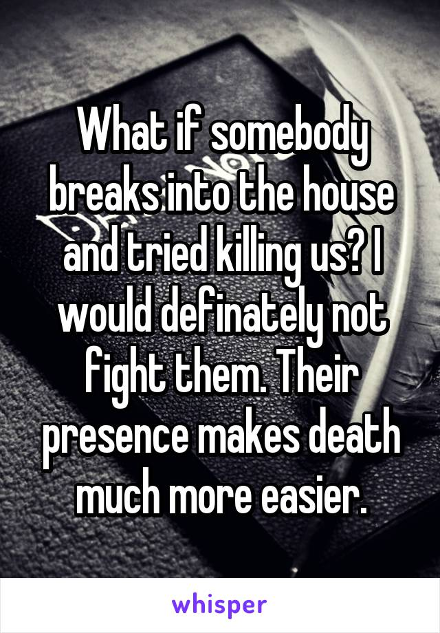What if somebody breaks into the house and tried killing us? I would definately not fight them. Their presence makes death much more easier.