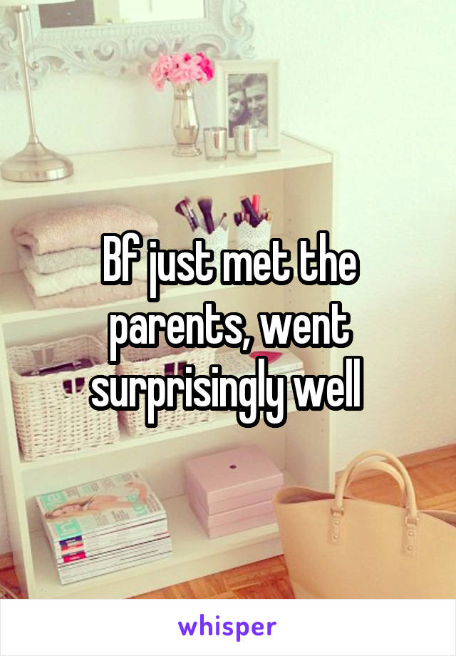 Bf just met the parents, went surprisingly well