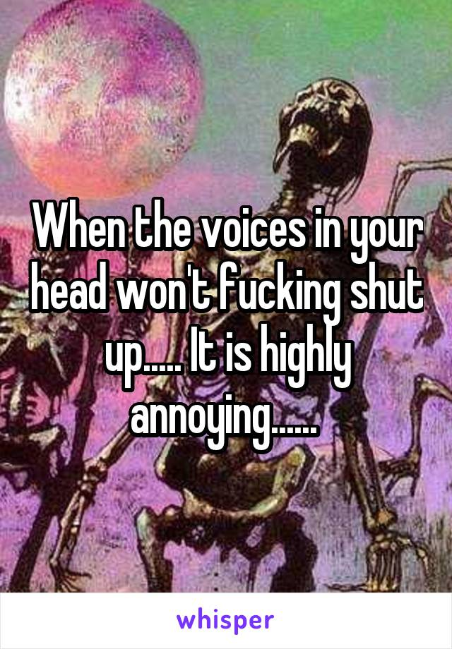When the voices in your head won't fucking shut up..... It is highly annoying......