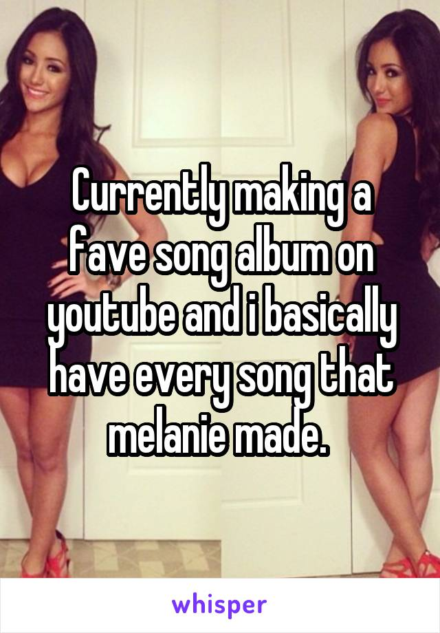 Currently making a fave song album on youtube and i basically have every song that melanie made.