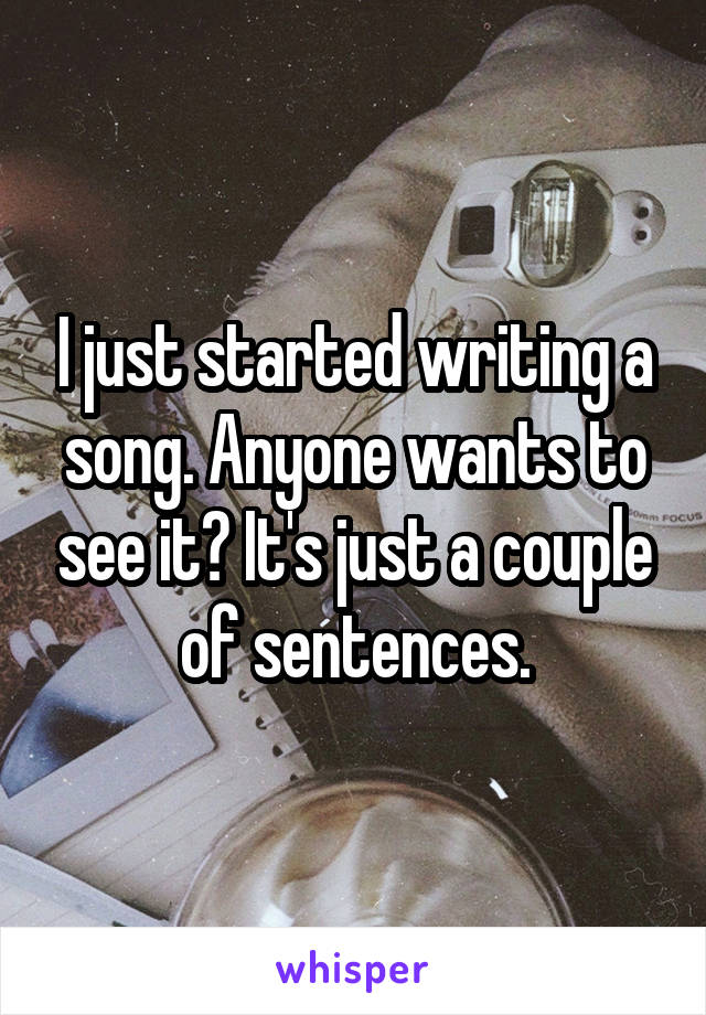 I just started writing a song. Anyone wants to see it? It's just a couple of sentences.