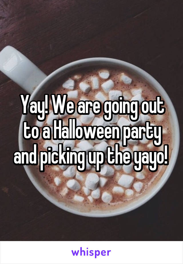 Yay! We are going out to a Halloween party and picking up the yayo!