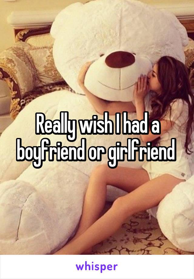 Really wish I had a boyfriend or girlfriend