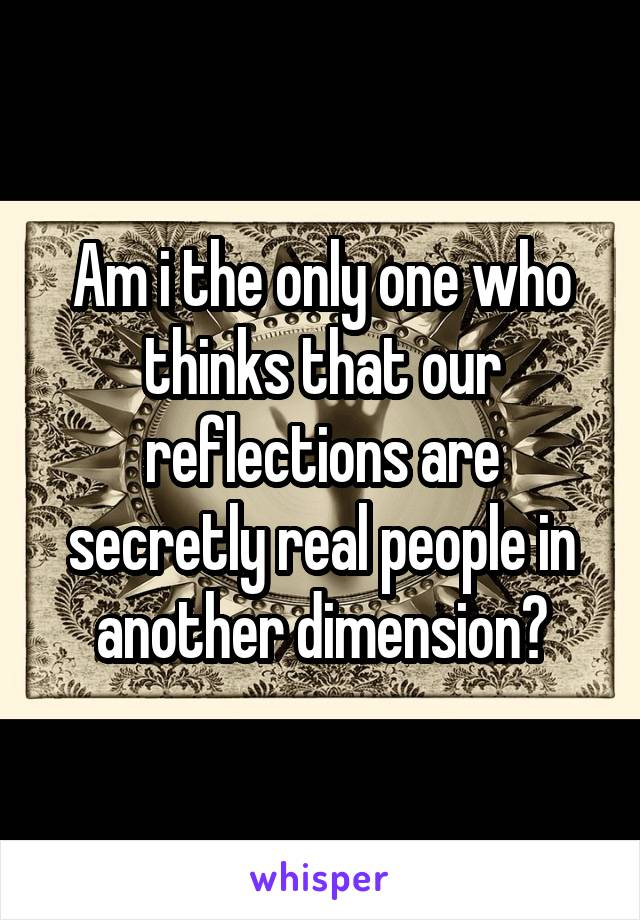 Am i the only one who thinks that our reflections are secretly real people in another dimension?