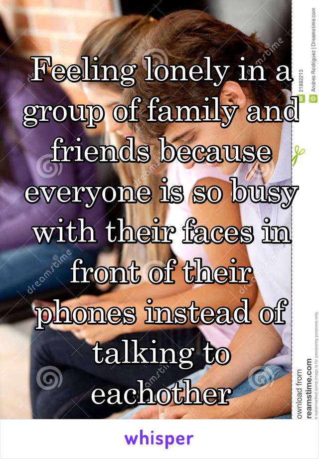 Feeling lonely in a group of family and friends because everyone is so busy with their faces in front of their phones instead of talking to eachother