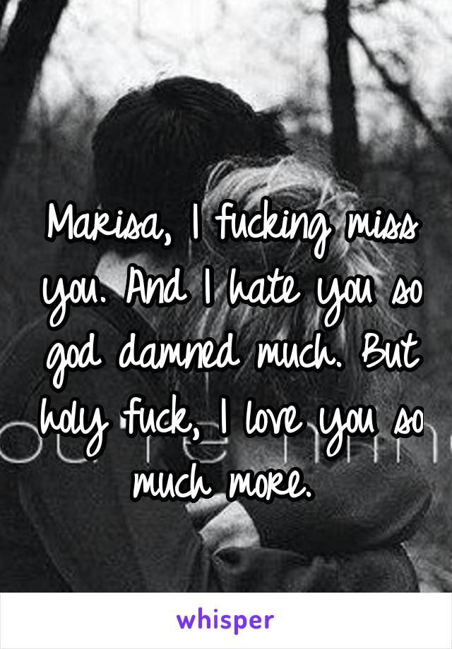 Marisa, I fucking miss you. And I hate you so god damned much. But holy fuck, I love you so much more.