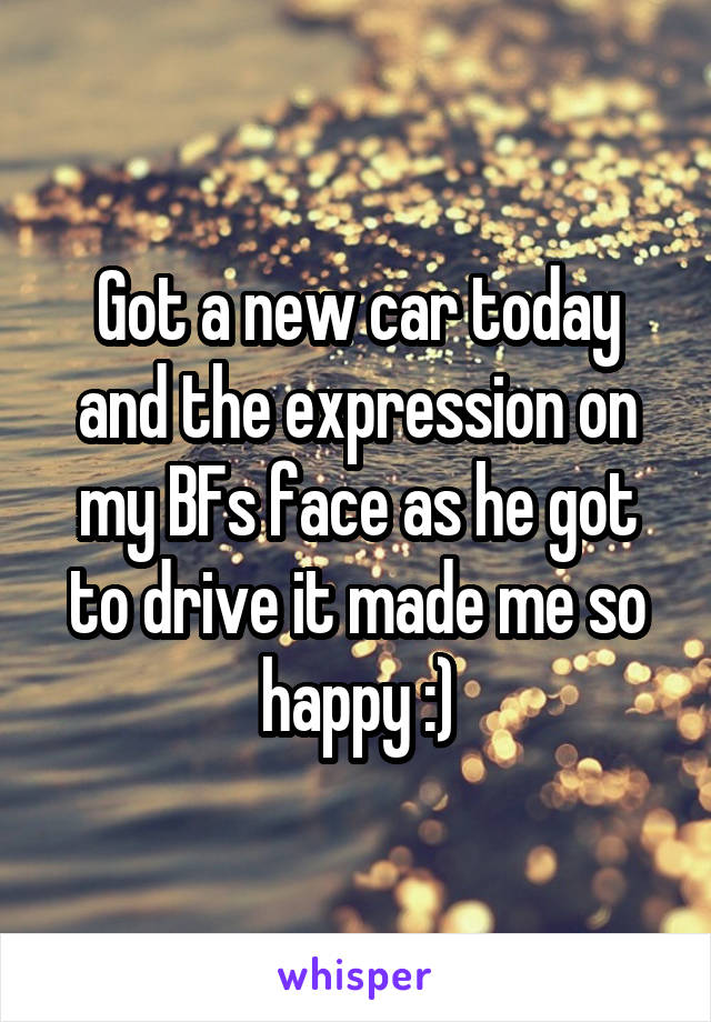 Got a new car today and the expression on my BFs face as he got to drive it made me so happy :)