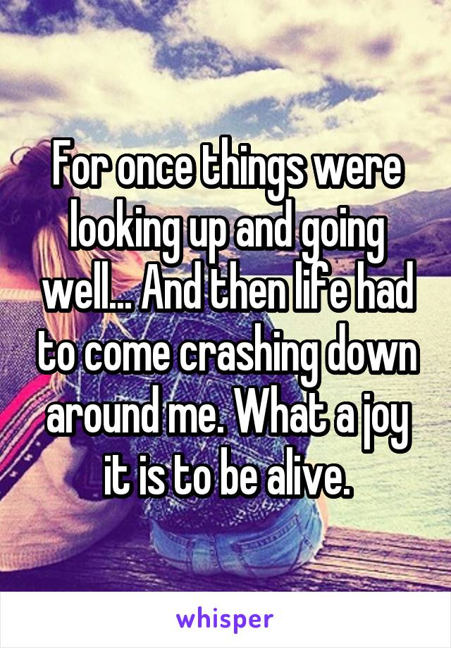 For once things were looking up and going well... And then life had to come crashing down around me. What a joy it is to be alive.