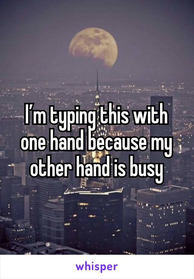 I'm typing this with one hand because my other hand is busy