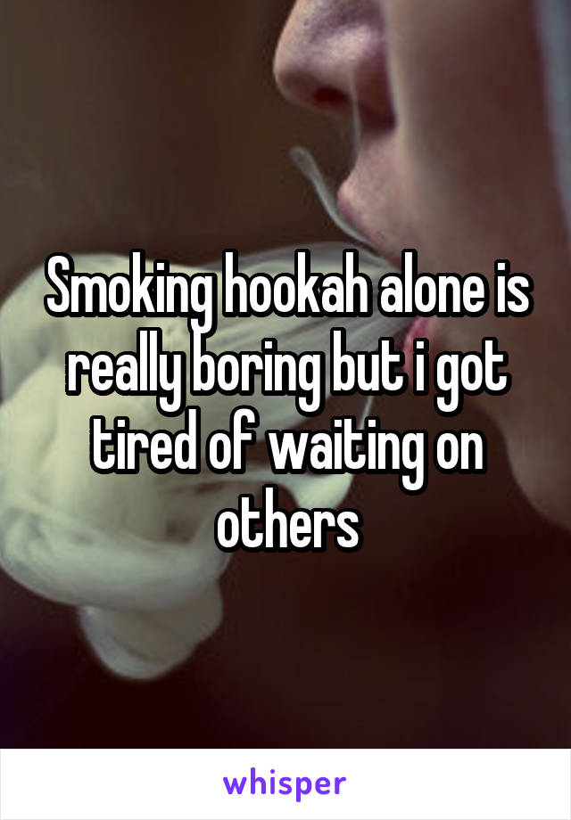 Smoking hookah alone is really boring but i got tired of waiting on others