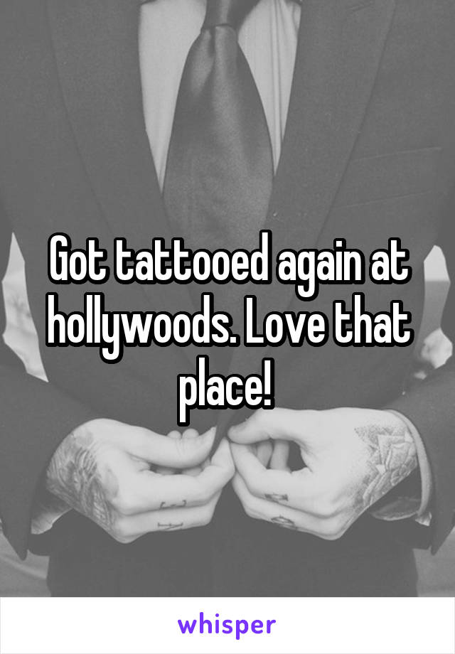 Got tattooed again at hollywoods. Love that place!
