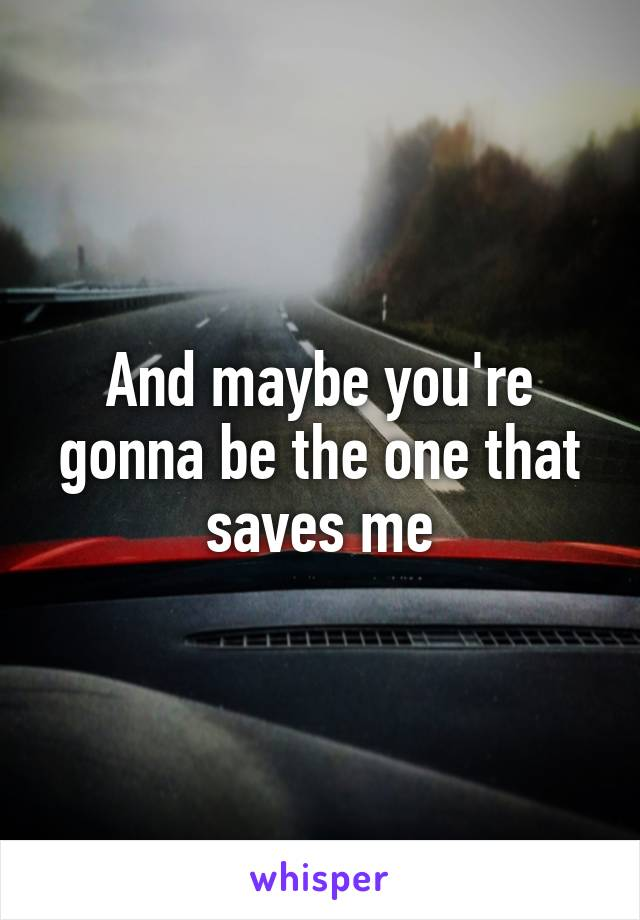 And maybe you're gonna be the one that saves me
