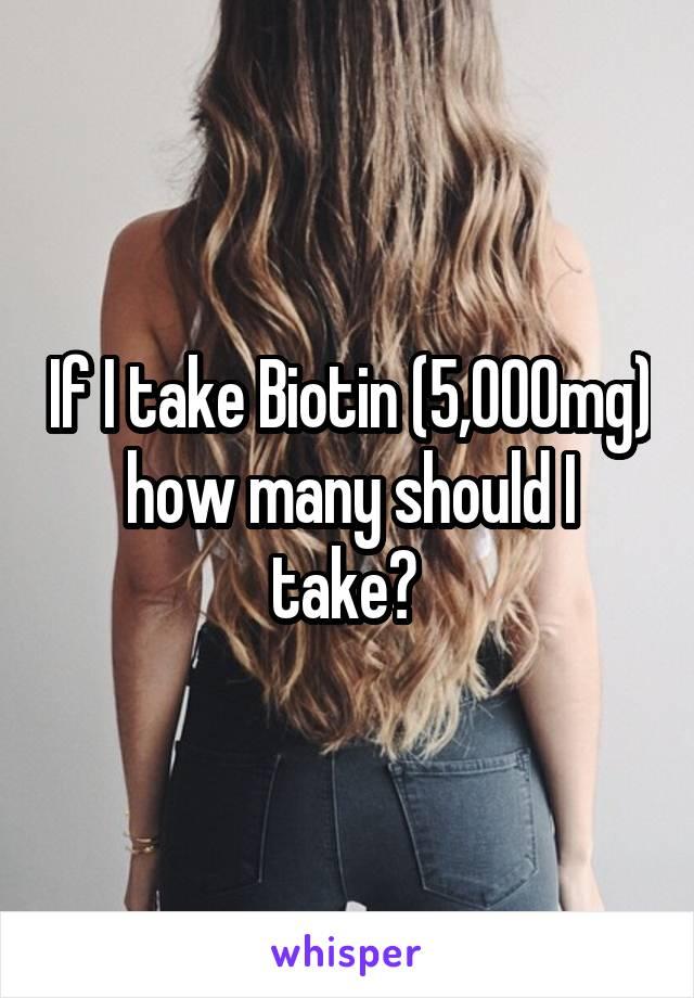 If I take Biotin (5,000mg) how many should I take?