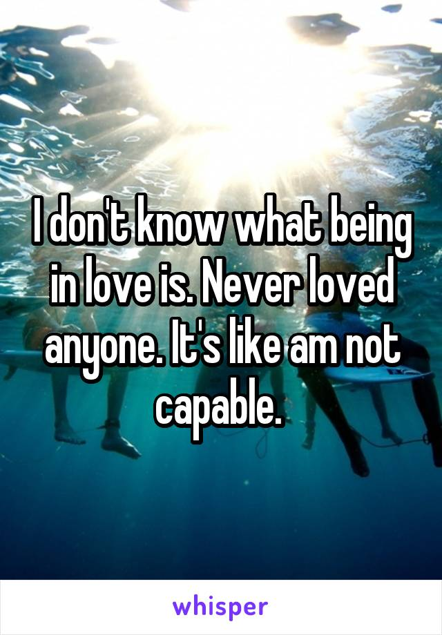 I don't know what being in love is. Never loved anyone. It's like am not capable.