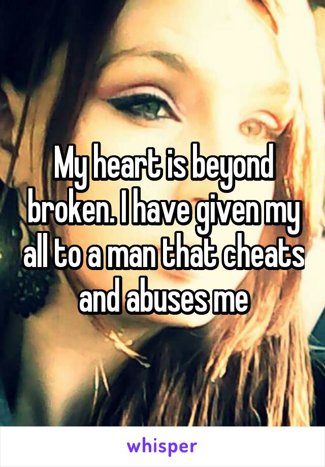 My heart is beyond broken. I have given my all to a man that cheats and abuses me