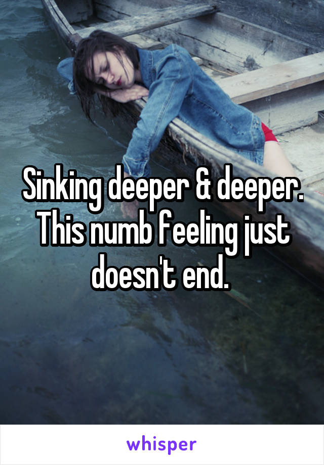 Sinking deeper & deeper. This numb feeling just doesn't end.