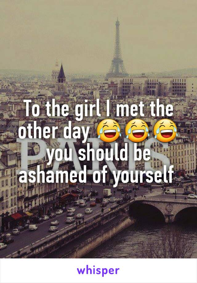 To the girl I met the other day 😂😂😂 you should be ashamed of yourself
