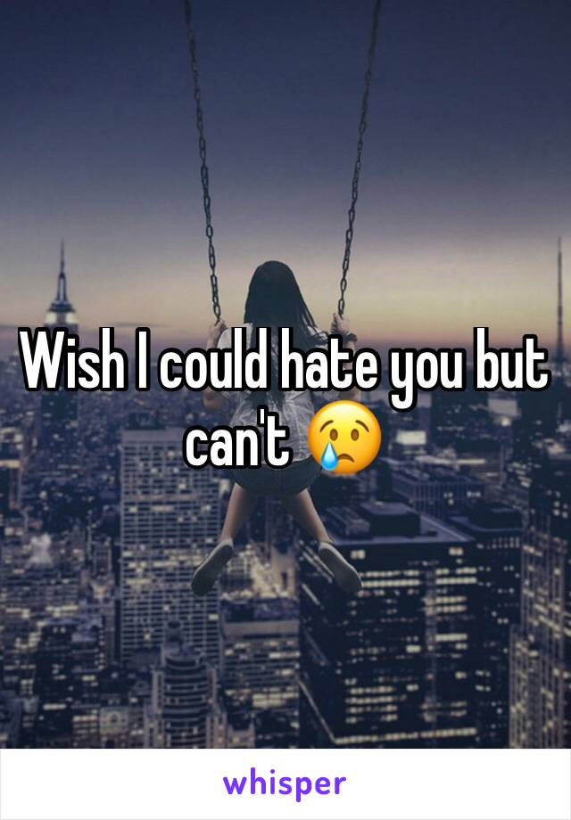 Wish I could hate you but can't 😢