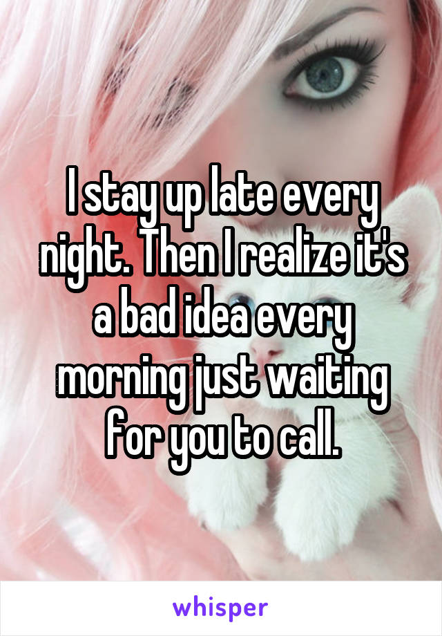 I stay up late every night. Then I realize it's a bad idea every morning just waiting for you to call.