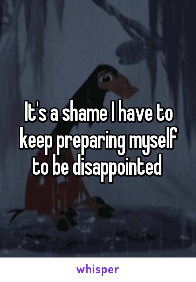 It's a shame I have to keep preparing myself to be disappointed