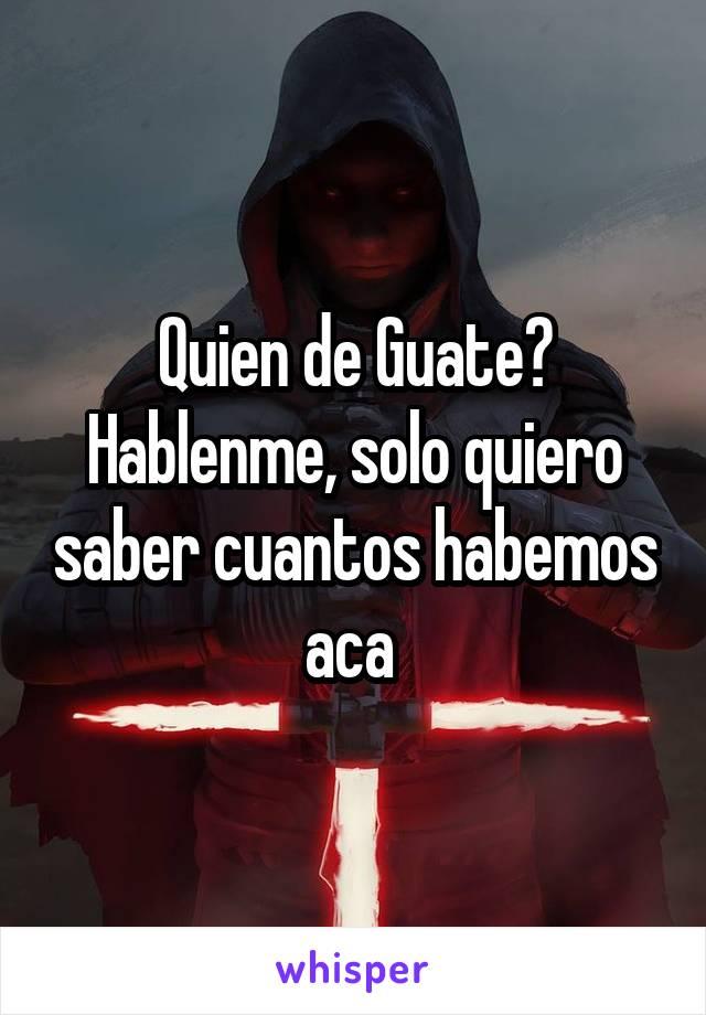Quien de Guate? Hablenme, solo quiero saber cuantos habemos aca
