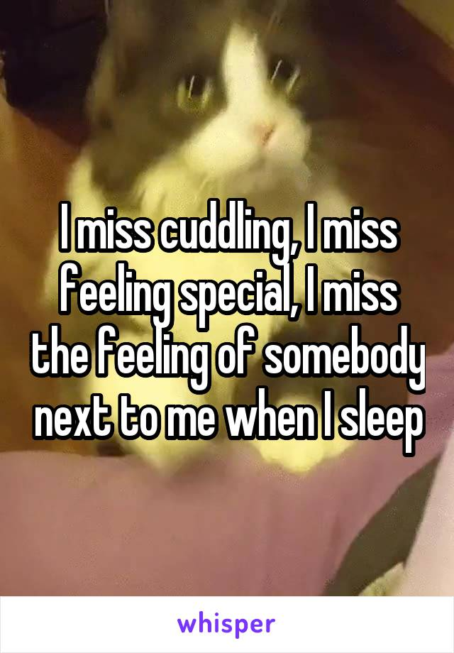 I miss cuddling, I miss feeling special, I miss the feeling of somebody next to me when I sleep