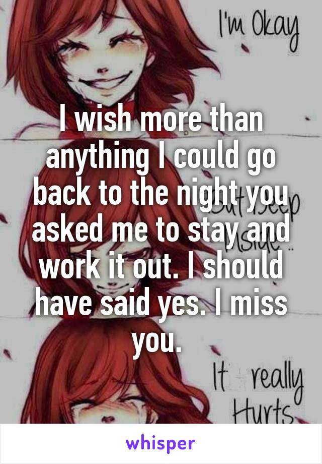 I wish more than anything I could go back to the night you asked me to stay and work it out. I should have said yes. I miss you.