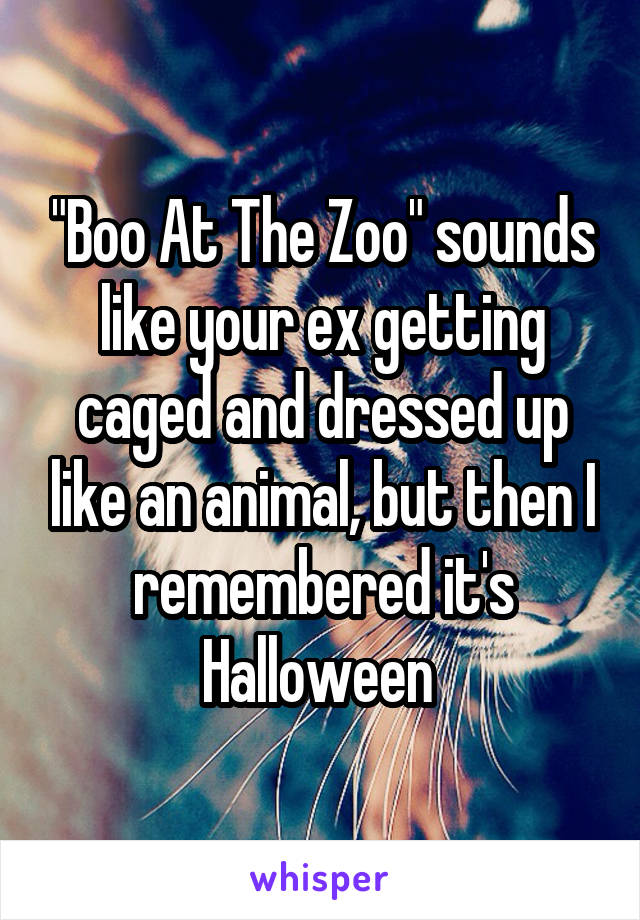 """""""Boo At The Zoo"""" sounds like your ex getting caged and dressed up like an animal, but then I remembered it's Halloween"""