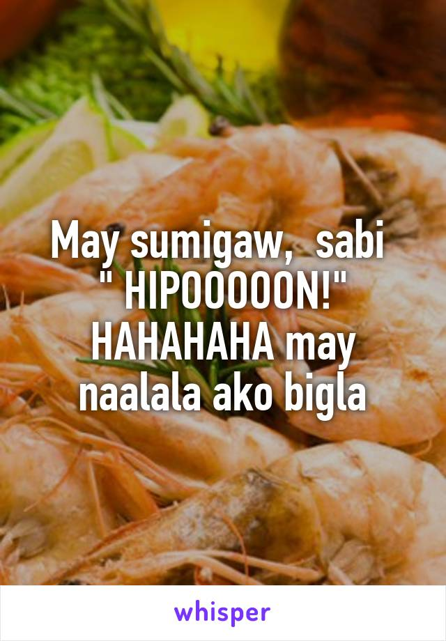 """May sumigaw,  sabi  """" HIPOOOOON!"""" HAHAHAHA may naalala ako bigla"""