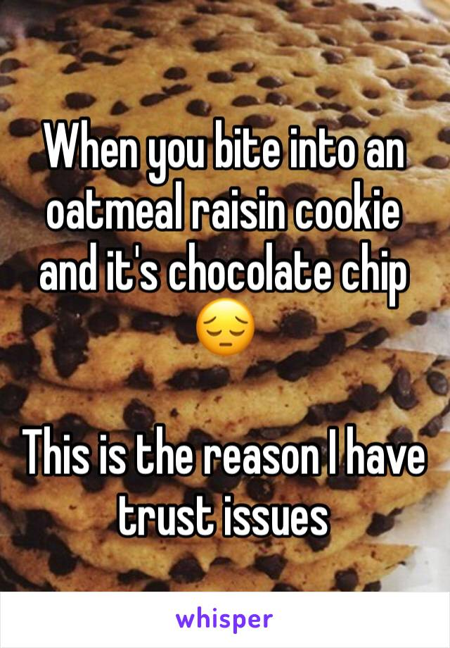 When you bite into an oatmeal raisin cookie and it's chocolate chip 😔  This is the reason I have trust issues